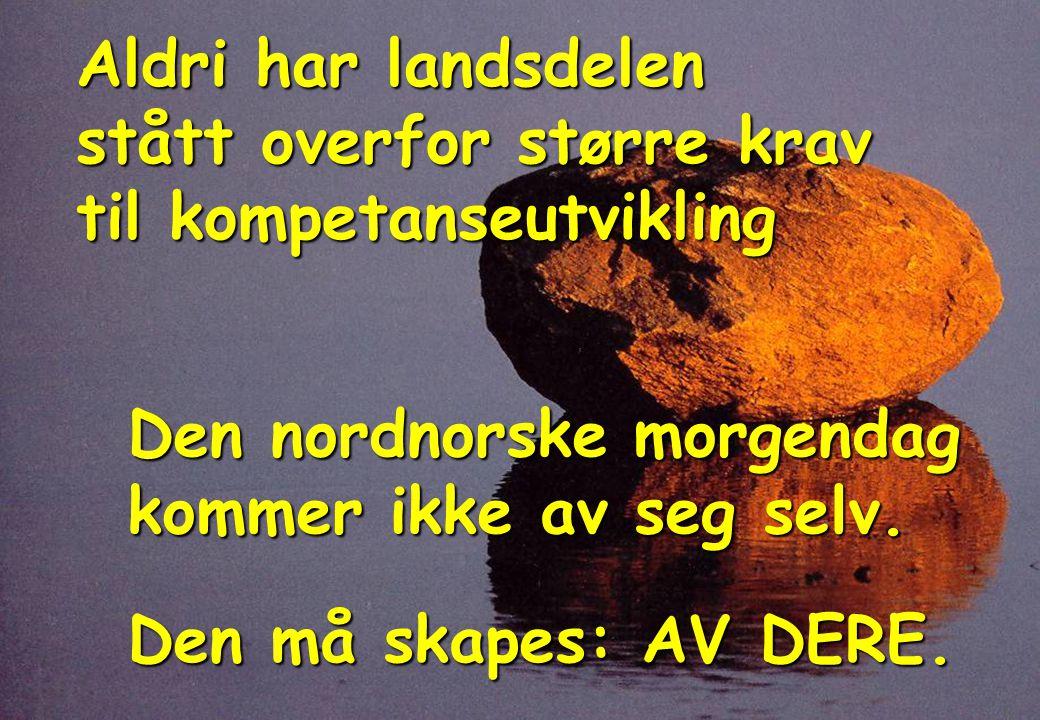 Aldri har landsdelen stått overfor større krav til kompetanseutvikling Den nordnorske morgendag kommer ikke av seg selv.