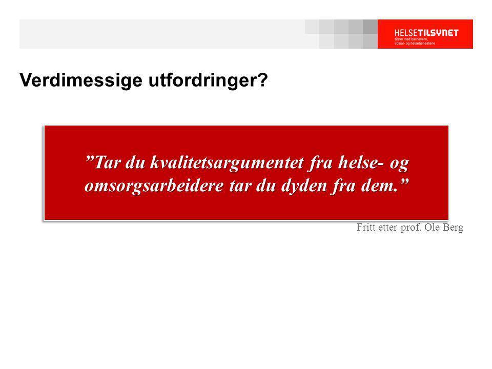 """Verdimessige utfordringer? Fritt etter prof. Ole Berg """"Tar du kvalitetsargumentet fra helse- og omsorgsarbeidere tar du dyden fra dem."""""""