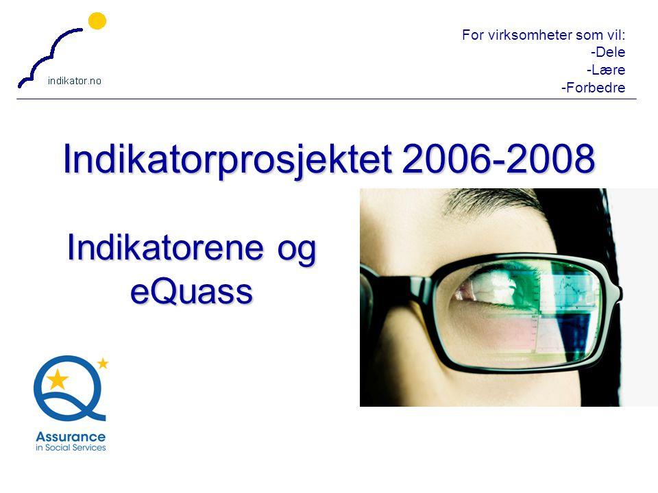 For virksomheter som vil: -Dele -Lære -Forbedre 1 Indikatorprosjektet 2006-2008 Indikatorene og eQuass