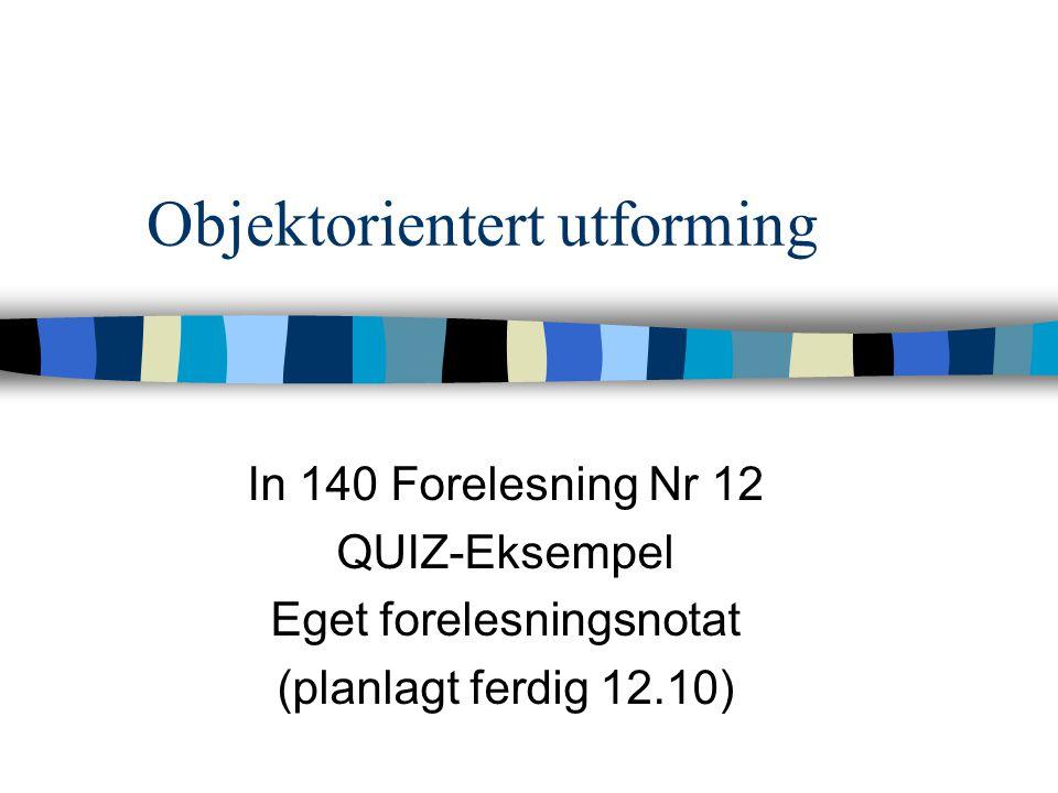 Objektorientert utforming In 140 Forelesning Nr 12 QUIZ-Eksempel Eget forelesningsnotat (planlagt ferdig 12.10)