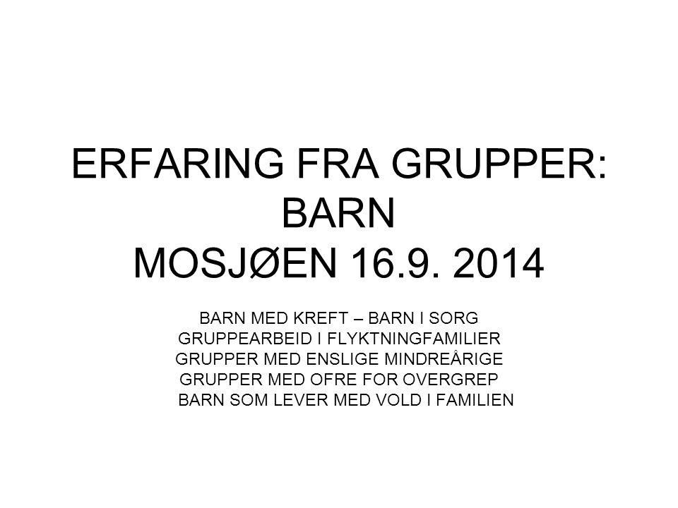 ERFARING FRA GRUPPER: BARN MOSJØEN 16.9. 2014 BARN MED KREFT – BARN I SORG GRUPPEARBEID I FLYKTNINGFAMILIER GRUPPER MED ENSLIGE MINDREÅRIGE GRUPPER ME