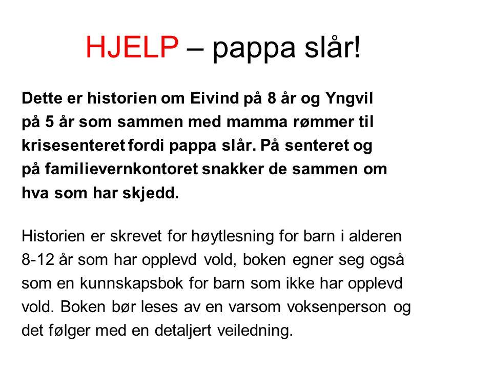 HJELP – pappa slår! Dette er historien om Eivind på 8 år og Yngvil på 5 år som sammen med mamma rømmer til krisesenteret fordi pappa slår. På senteret