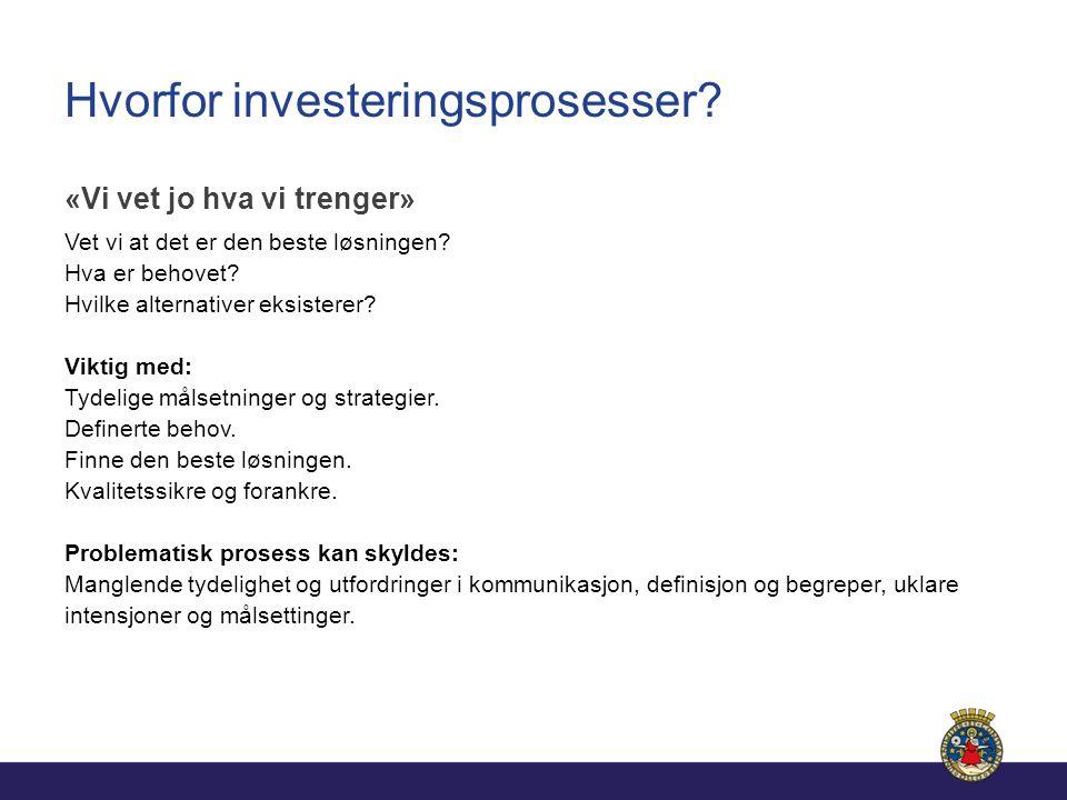 Hvorfor investeringsprosesser? «Vi vet jo hva vi trenger» Vet vi at det er den beste løsningen? Hva er behovet? Hvilke alternativer eksisterer? Viktig