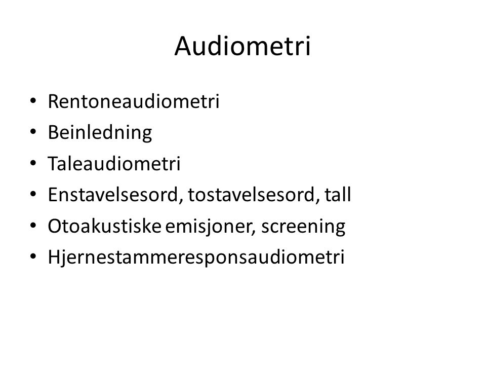 Audiometri Rentoneaudiometri Beinledning Taleaudiometri Enstavelsesord, tostavelsesord, tall Otoakustiske emisjoner, screening Hjernestammeresponsaudiometri