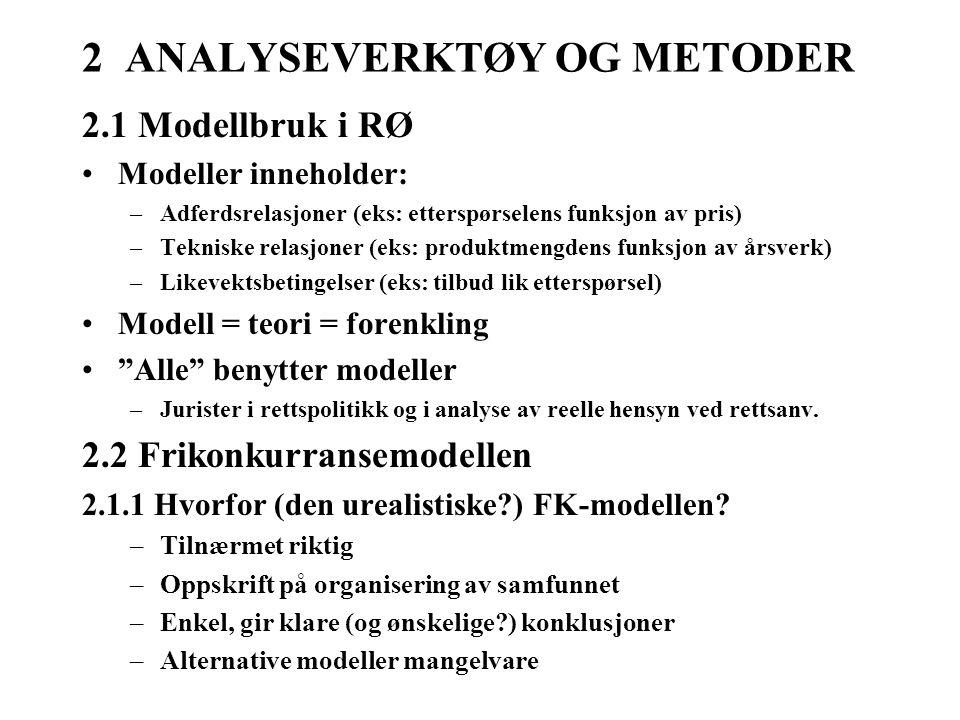 2 ANALYSEVERKTØY OG METODER 2.1 Modellbruk i RØ Modeller inneholder: –Adferdsrelasjoner (eks: etterspørselens funksjon av pris) –Tekniske relasjoner (eks: produktmengdens funksjon av årsverk) –Likevektsbetingelser (eks: tilbud lik etterspørsel) Modell = teori = forenkling Alle benytter modeller –Jurister i rettspolitikk og i analyse av reelle hensyn ved rettsanv.