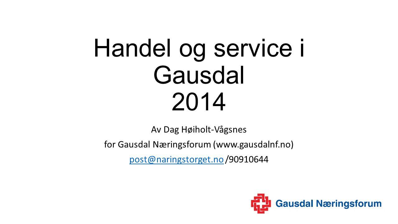 Handel og service i Gausdal 2014 Av Dag Høiholt-Vågsnes for Gausdal Næringsforum (www.gausdalnf.no) post@naringstorget.nopost@naringstorget.no /90910644