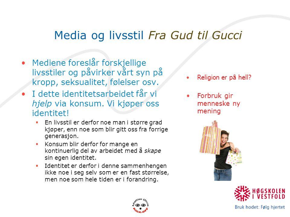 Media og livsstil Fra Gud til Gucci Mediene foreslår forskjellige livsstiler og påvirker vårt syn på kropp, seksualitet, følelser osv. I dette identit