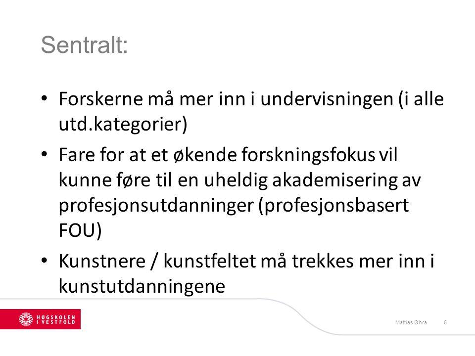 Sentralt: Forskerne må mer inn i undervisningen (i alle utd.kategorier) Fare for at et økende forskningsfokus vil kunne føre til en uheldig akademisering av profesjonsutdanninger (profesjonsbasert FOU) Kunstnere / kunstfeltet må trekkes mer inn i kunstutdanningene Mattias Øhra6