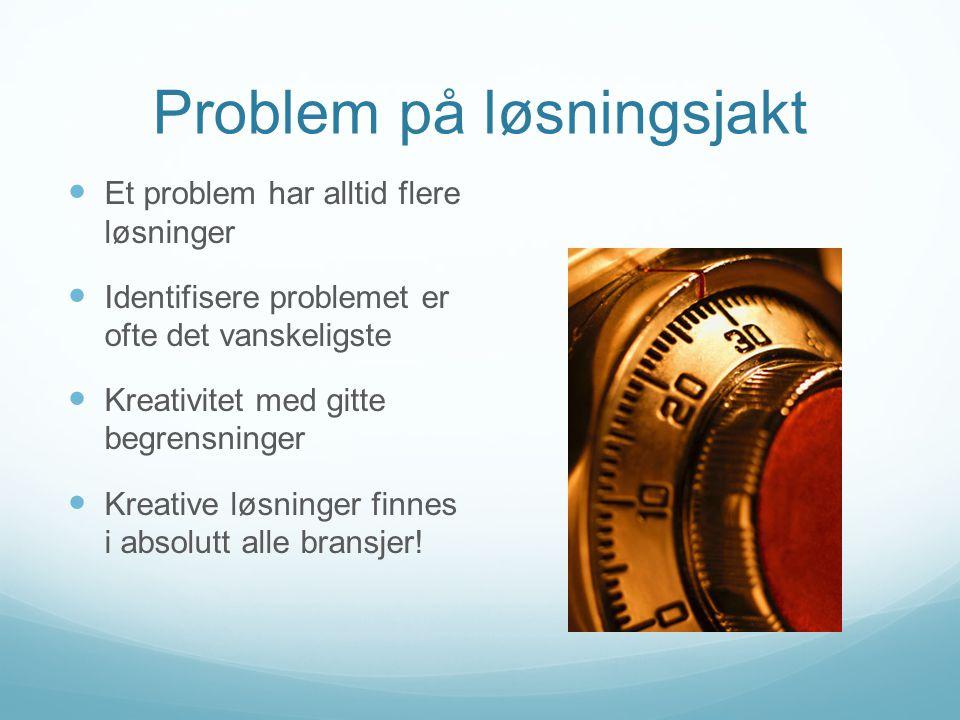 Problem på løsningsjakt Et problem har alltid flere løsninger Identifisere problemet er ofte det vanskeligste Kreativitet med gitte begrensninger Kreative løsninger finnes i absolutt alle bransjer!