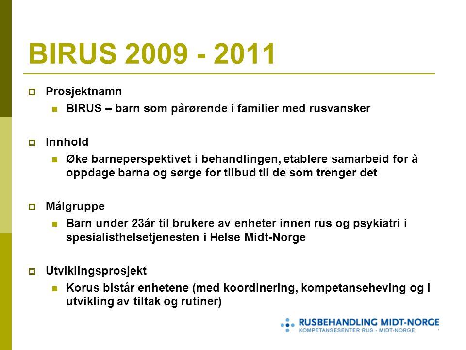BIRUS 2009 - 2011  Prosjektnamn BIRUS – barn som pårørende i familier med rusvansker  Innhold Øke barneperspektivet i behandlingen, etablere samarbeid for å oppdage barna og sørge for tilbud til de som trenger det  Målgruppe Barn under 23år til brukere av enheter innen rus og psykiatri i spesialisthelsetjenesten i Helse Midt-Norge  Utviklingsprosjekt Korus bistår enhetene (med koordinering, kompetanseheving og i utvikling av tiltak og rutiner)