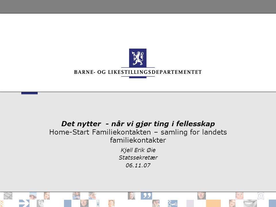 Det nytter - når vi gjør ting i fellesskap Home-Start Familiekontakten – samling for landets familiekontakter Kjell Erik Øie Statssekretær 06.11.07