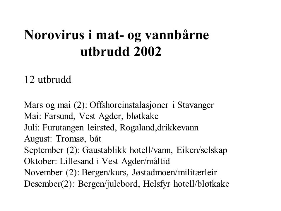 Norovirus i mat- og vannbårne utbrudd 2002 12 utbrudd Mars og mai (2): Offshoreinstalasjoner i Stavanger Mai: Farsund, Vest Agder, bløtkake Juli: Furu