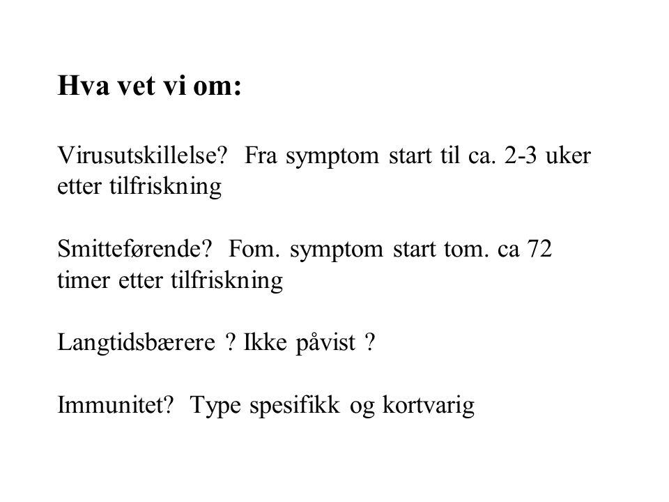 Hva vet vi om: Virusutskillelse? Fra symptom start til ca. 2-3 uker etter tilfriskning Smitteførende? Fom. symptom start tom. ca 72 timer etter tilfri