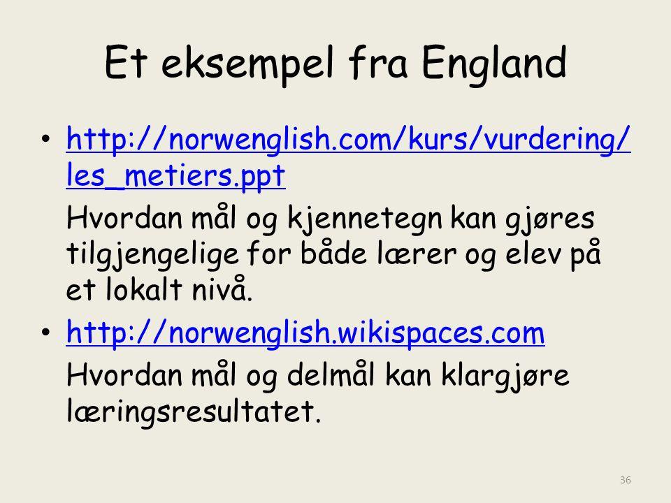 Et eksempel fra England http://norwenglish.com/kurs/vurdering/ les_metiers.ppt http://norwenglish.com/kurs/vurdering/ les_metiers.ppt Hvordan mål og kjennetegn kan gjøres tilgjengelige for både lærer og elev på et lokalt nivå.
