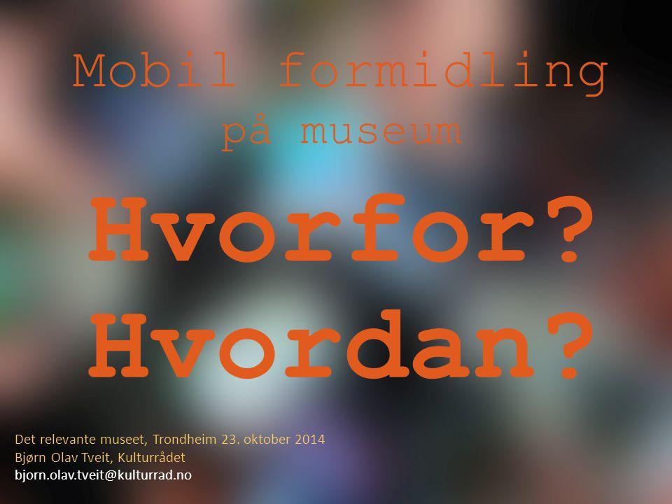 Mobil formidling på museum Det relevante museet, Trondheim 23. oktober 2014 Bjørn Olav Tveit, Kulturrådet bjorn.olav.tveit@kulturrad.no Hvorfor? Hvord