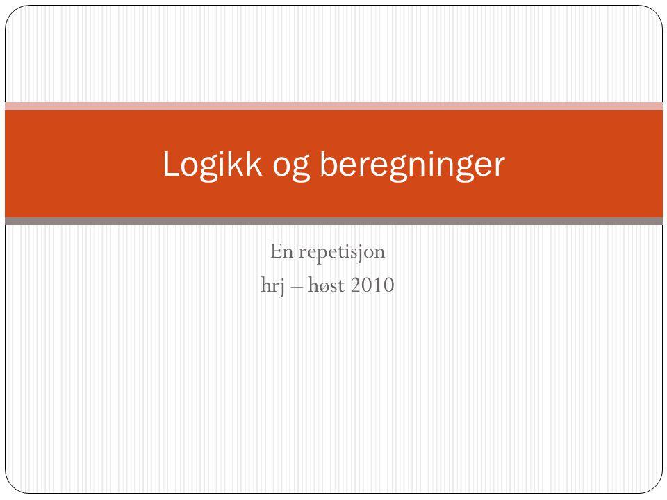 En repetisjon hrj – høst 2010 Logikk og beregninger