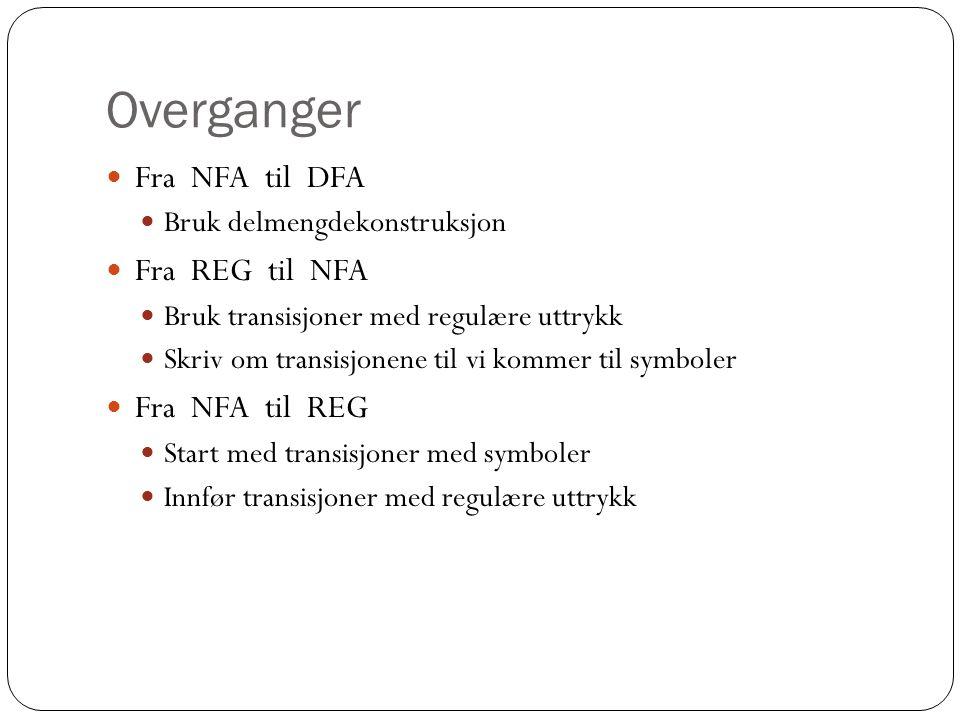 Overganger Fra NFA til DFA Bruk delmengdekonstruksjon Fra REG til NFA Bruk transisjoner med regulære uttrykk Skriv om transisjonene til vi kommer til symboler Fra NFA til REG Start med transisjoner med symboler Innfør transisjoner med regulære uttrykk