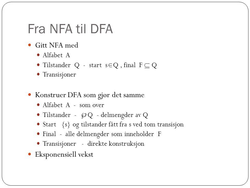 Fra NFA til DFA Gitt NFA med Alfabet A Tilstander Q - start s  Q, final F  Q Transisjoner Konstruer DFA som gjør det samme Alfabet A - som over Tilstander -  Q - delmengder av Q Start {s} og tilstander fått fra s ved tom transisjon Final - alle delmengder som inneholder F Transisjoner - direkte konstruksjon Eksponensiell vekst