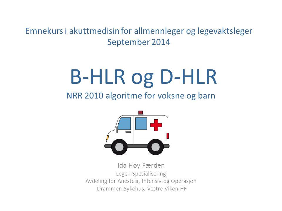 B-HLR og D-HLR NRR 2010 algoritme for voksne og barn Ida Høy Færden Lege i Spesialisering Avdeling for Anestesi, Intensiv og Operasjon Drammen Sykehus