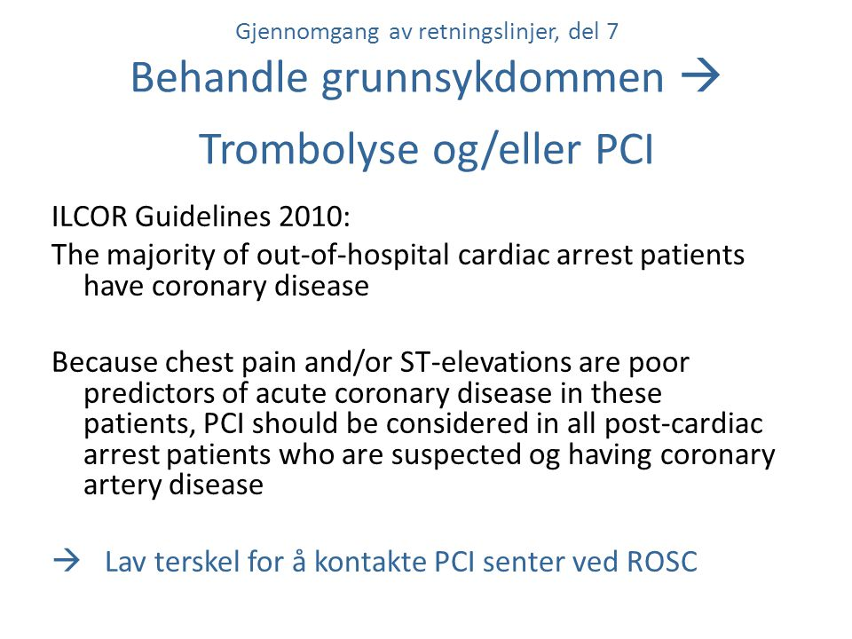Gjennomgang av retningslinjer, del 7 Behandle grunnsykdommen  Trombolyse og/eller PCI ILCOR Guidelines 2010: The majority of out-of-hospital cardiac arrest patients have coronary disease Because chest pain and/or ST-elevations are poor predictors of acute coronary disease in these patients, PCI should be considered in all post-cardiac arrest patients who are suspected og having coronary artery disease  Lav terskel for å kontakte PCI senter ved ROSC