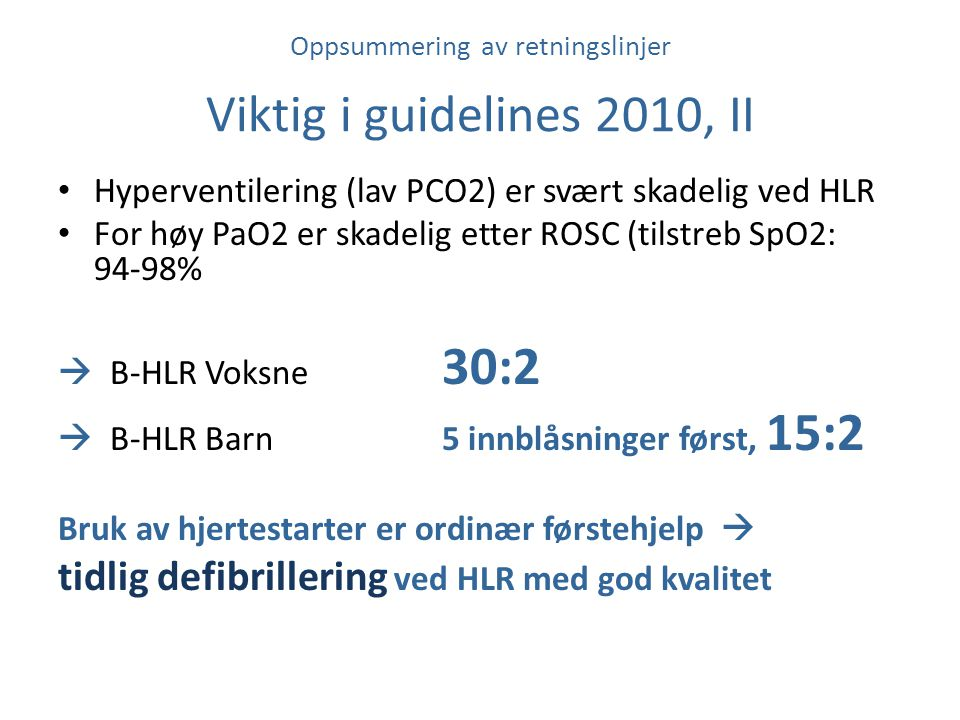 Oppsummering av retningslinjer Viktig i guidelines 2010, II Hyperventilering (lav PCO2) er svært skadelig ved HLR For høy PaO2 er skadelig etter ROSC