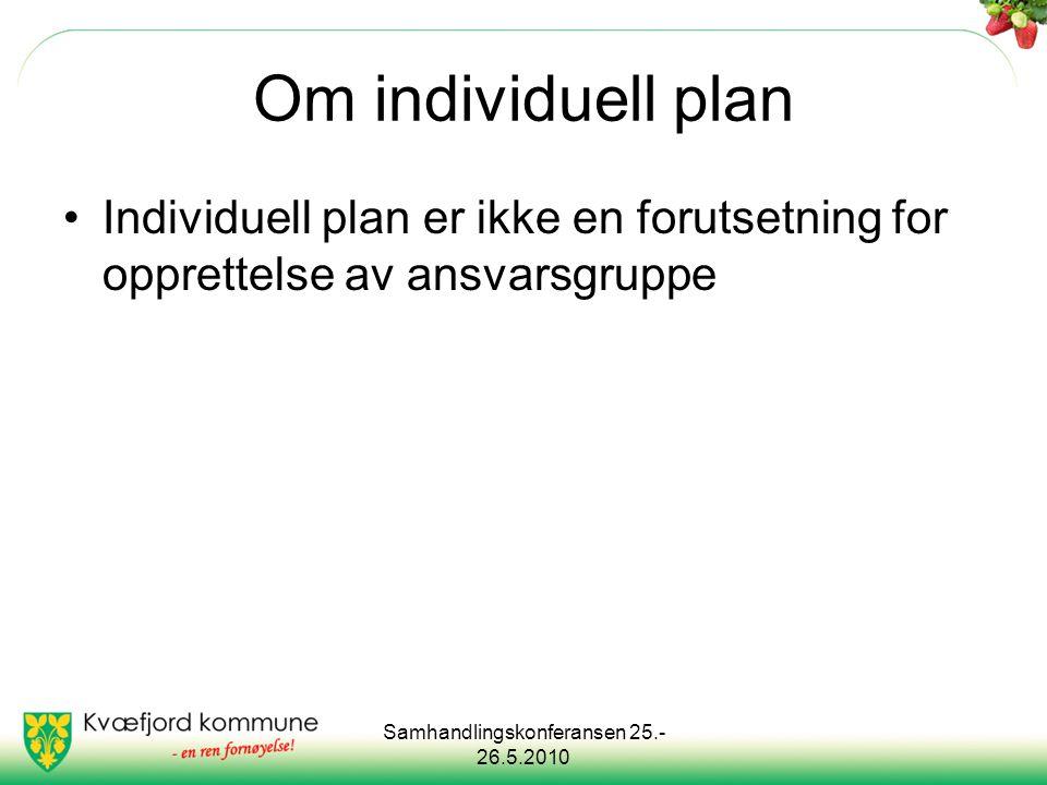 Samhandlingskonferansen 25.- 26.5.2010 Om individuell plan Individuell plan er ikke en forutsetning for opprettelse av ansvarsgruppe