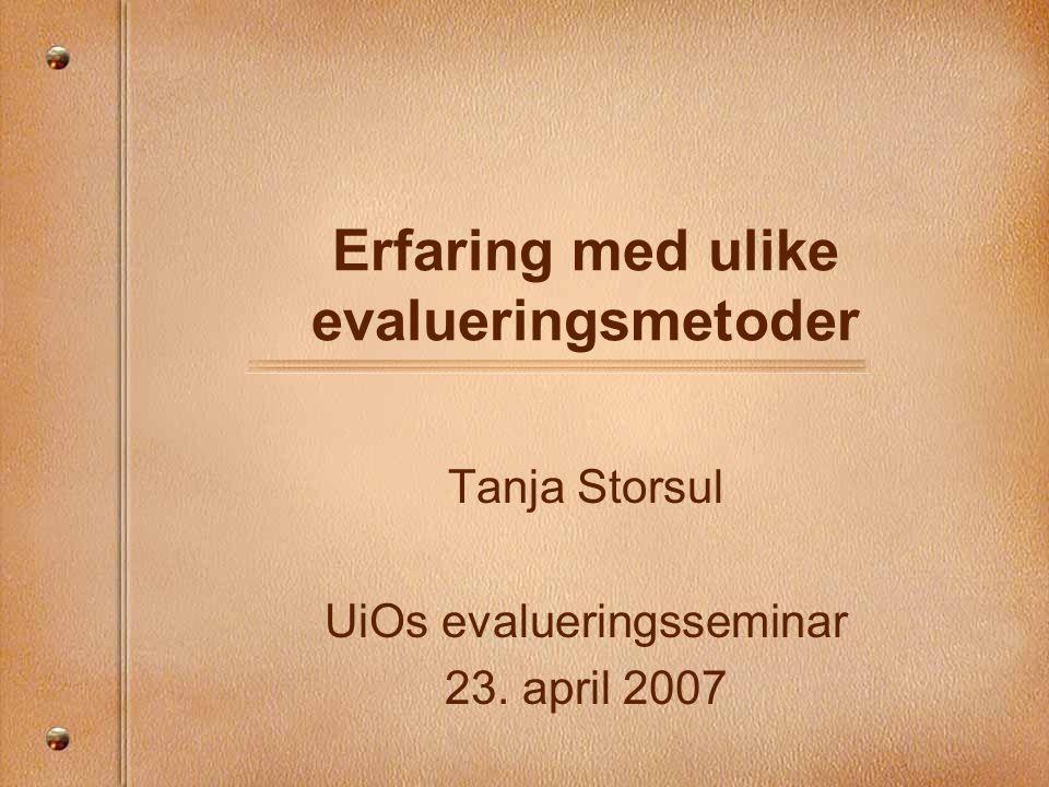 Erfaring med ulike evalueringsmetoder Tanja Storsul UiOs evalueringsseminar 23. april 2007