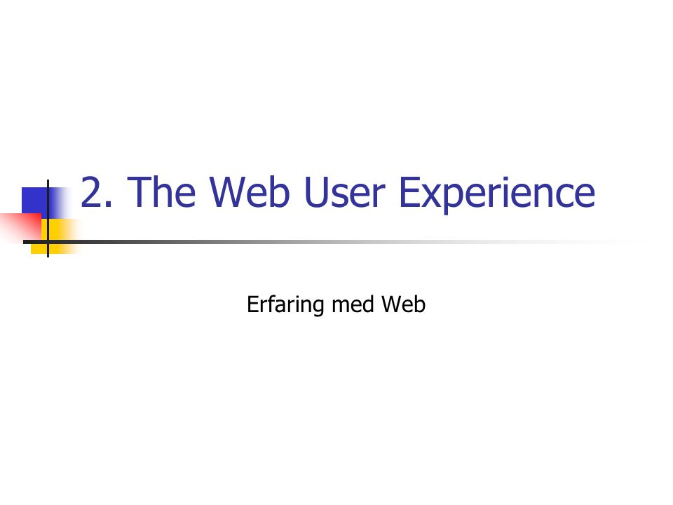 2. The Web User Experience Erfaring med Web