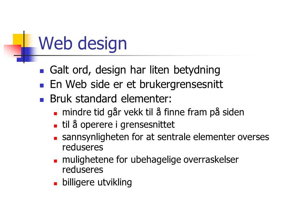 Web design Galt ord, design har liten betydning En Web side er et brukergrensesnitt Bruk standard elementer: mindre tid går vekk til å finne fram på siden til å operere i grensesnittet sannsynligheten for at sentrale elementer overses reduseres mulighetene for ubehagelige overraskelser reduseres billigere utvikling
