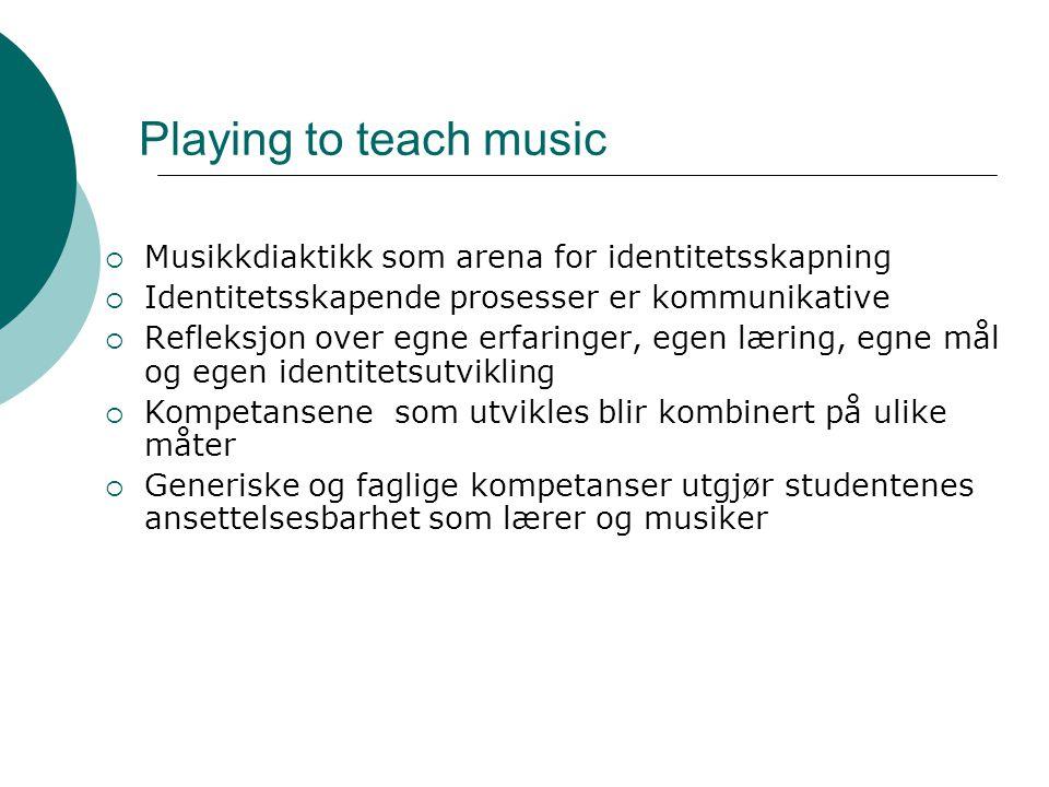 Playing to teach music  Musikkdiaktikk som arena for identitetsskapning  Identitetsskapende prosesser er kommunikative  Refleksjon over egne erfaringer, egen læring, egne mål og egen identitetsutvikling  Kompetansene som utvikles blir kombinert på ulike måter  Generiske og faglige kompetanser utgjør studentenes ansettelsesbarhet som lærer og musiker