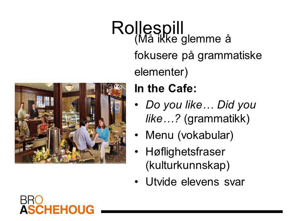 Rollespill (Må ikke glemme å fokusere på grammatiske elementer) In the Cafe: Do you like… Did you like…? (grammatikk) Menu (vokabular) Høflighetsfrase