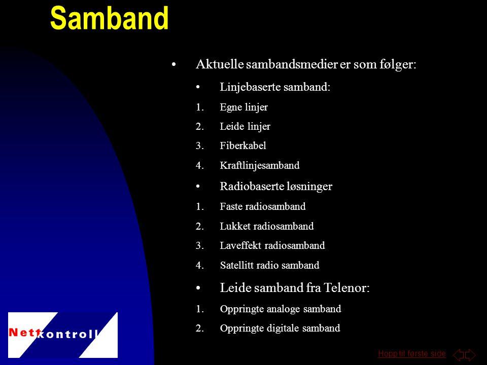 Hopp til første side Samband Aktuelle sambandsmedier er som følger: Linjebaserte samband: 1.Egne linjer 2.Leide linjer 3.Fiberkabel 4.Kraftlinjesamband Radiobaserte løsninger 1.Faste radiosamband 2.Lukket radiosamband 3.Laveffekt radiosamband 4.Satellitt radio samband Leide samband fra Telenor: 1.Oppringte analoge samband 2.Oppringte digitale samband