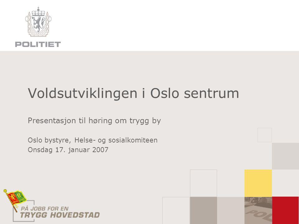 Voldsutviklingen i Oslo sentrum Presentasjon til høring om trygg by Oslo bystyre, Helse- og sosialkomiteen Onsdag 17.