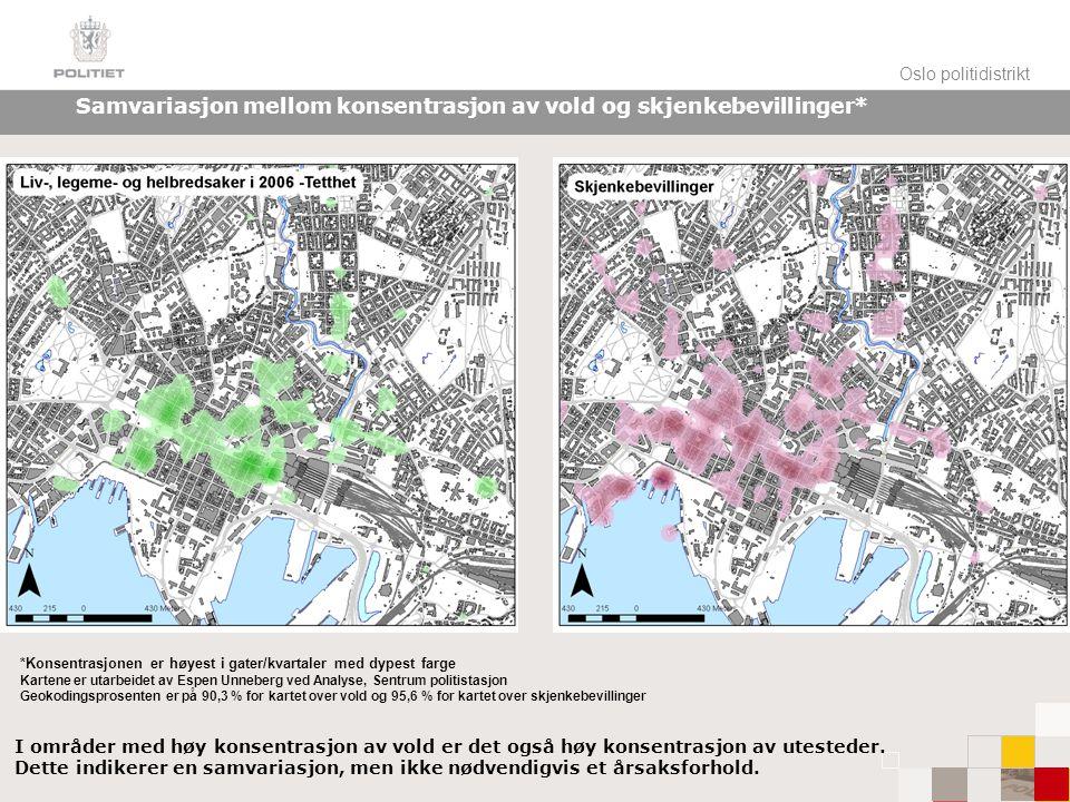 Oslo politidistrikt Samvariasjon mellom konsentrasjon av vold og skjenkebevillinger* *Konsentrasjonen er høyest i gater/kvartaler med dypest farge Kartene er utarbeidet av Espen Unneberg ved Analyse, Sentrum politistasjon Geokodingsprosenten er på 90,3 % for kartet over vold og 95,6 % for kartet over skjenkebevillinger I områder med høy konsentrasjon av vold er det også høy konsentrasjon av utesteder.