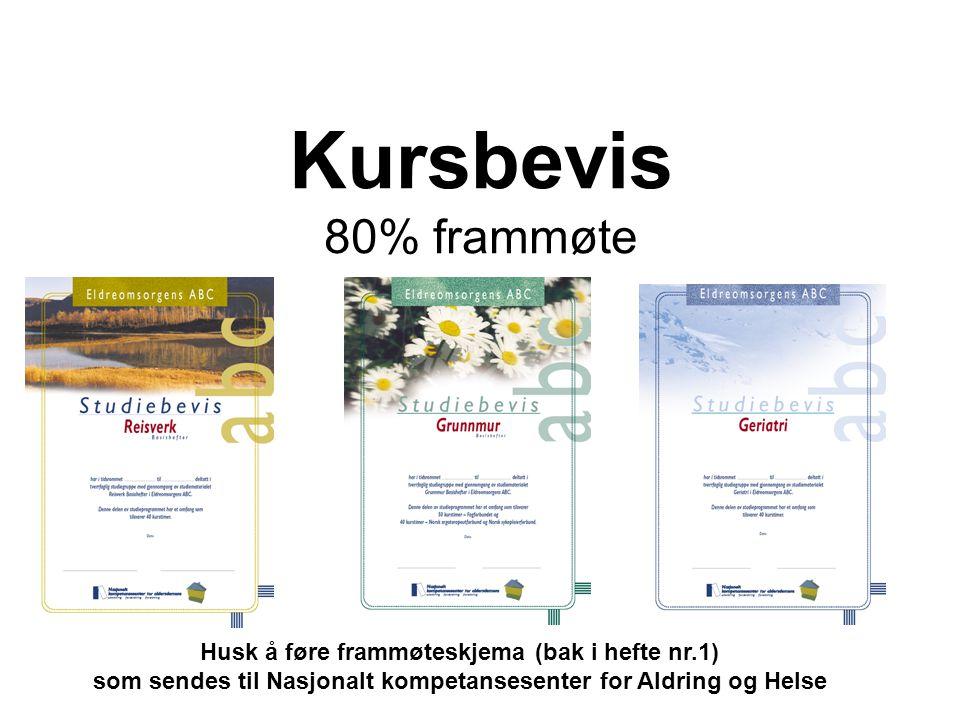 Kursbevis 80% frammøte Husk å føre frammøteskjema (bak i hefte nr.1) som sendes til Nasjonalt kompetansesenter for Aldring og Helse