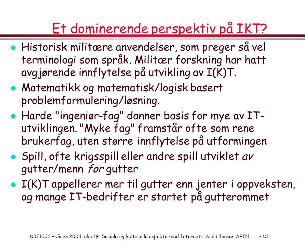 DRI1002 – våren 2004 uke 19 Sosiale og kulturelle aspekter ved Internett Arild Jansen AFIN - 10 Et dominerende perspektiv på IKT.