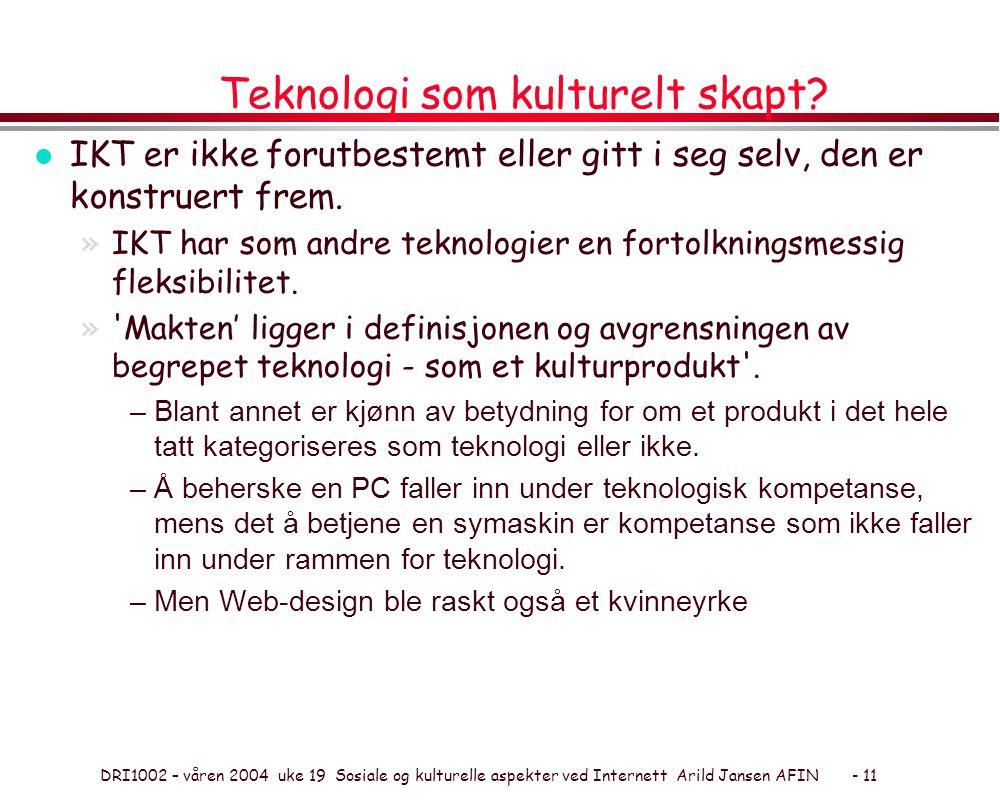 DRI1002 – våren 2004 uke 19 Sosiale og kulturelle aspekter ved Internett Arild Jansen AFIN - 11 Teknologi som kulturelt skapt? l IKT er ikke forutbest