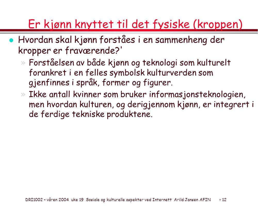 DRI1002 – våren 2004 uke 19 Sosiale og kulturelle aspekter ved Internett Arild Jansen AFIN - 12 Er kjønn knyttet til det fysiske (kroppen) l Hvordan s