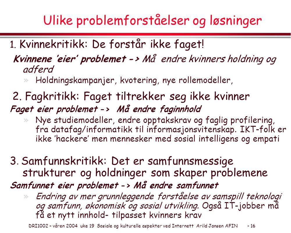DRI1002 – våren 2004 uke 19 Sosiale og kulturelle aspekter ved Internett Arild Jansen AFIN - 16 Ulike problemforståelser og løsninger 1. Kvinnekritikk