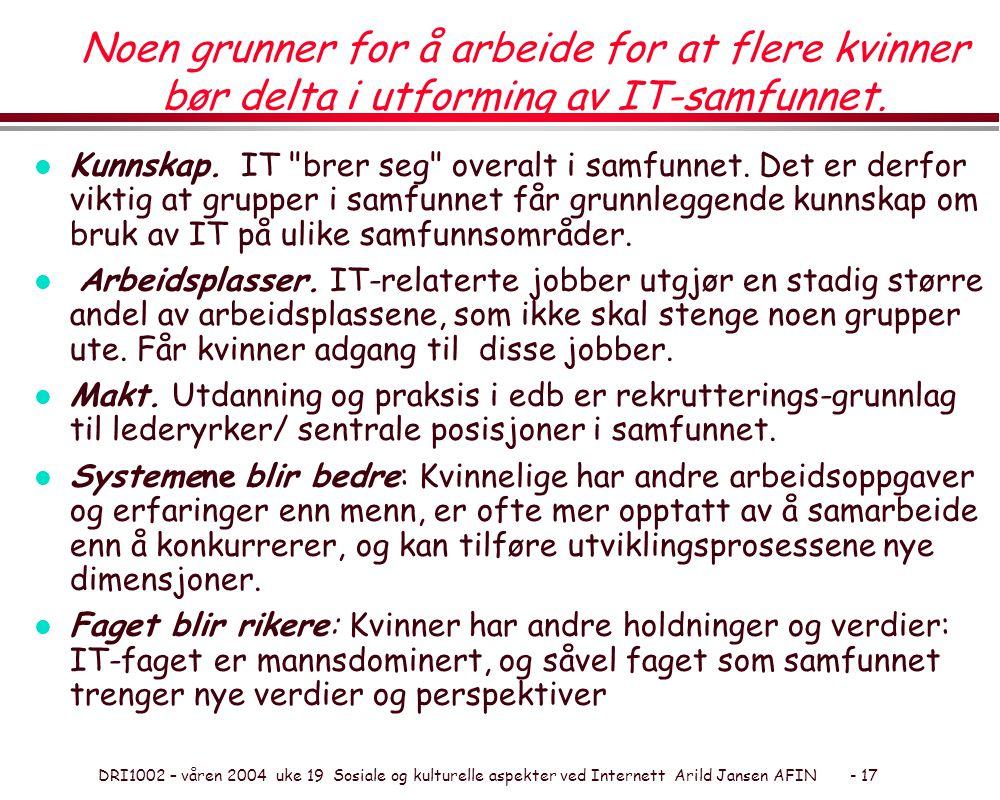 DRI1002 – våren 2004 uke 19 Sosiale og kulturelle aspekter ved Internett Arild Jansen AFIN - 17 Noen grunner for å arbeide for at flere kvinner bør delta i utforming av IT-samfunnet.