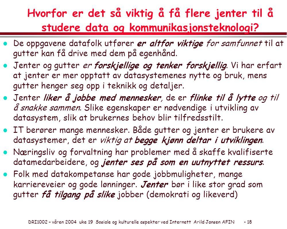 DRI1002 – våren 2004 uke 19 Sosiale og kulturelle aspekter ved Internett Arild Jansen AFIN - 18 Hvorfor er det så viktig å få flere jenter til å studere data og kommunikasjonsteknologi.