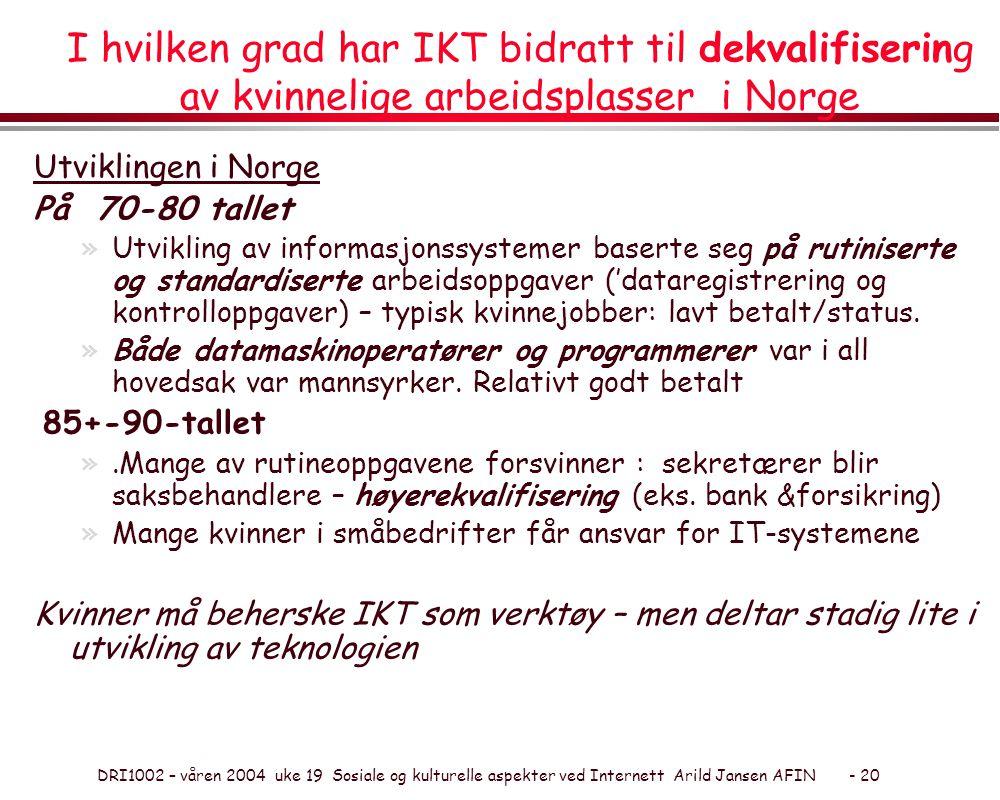 DRI1002 – våren 2004 uke 19 Sosiale og kulturelle aspekter ved Internett Arild Jansen AFIN - 20 I hvilken grad har IKT bidratt til dekvalifisering av kvinnelige arbeidsplasser i Norge Utviklingen i Norge På 70-80 tallet »Utvikling av informasjonssystemer baserte seg på rutiniserte og standardiserte arbeidsoppgaver ('dataregistrering og kontrolloppgaver) – typisk kvinnejobber: lavt betalt/status.