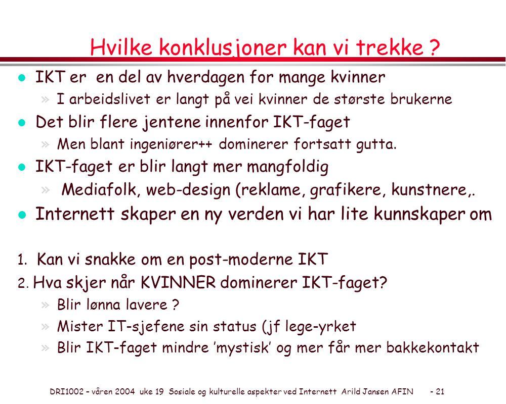 DRI1002 – våren 2004 uke 19 Sosiale og kulturelle aspekter ved Internett Arild Jansen AFIN - 21 Hvilke konklusjoner kan vi trekke ? l IKT er en del av