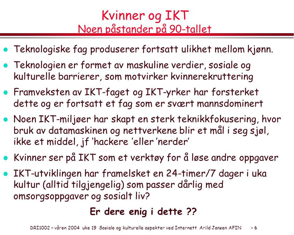 DRI1002 – våren 2004 uke 19 Sosiale og kulturelle aspekter ved Internett Arild Jansen AFIN - 6 Kvinner og IKT Noen påstander på 90-tallet l Teknologiske fag produserer fortsatt ulikhet mellom kjønn.