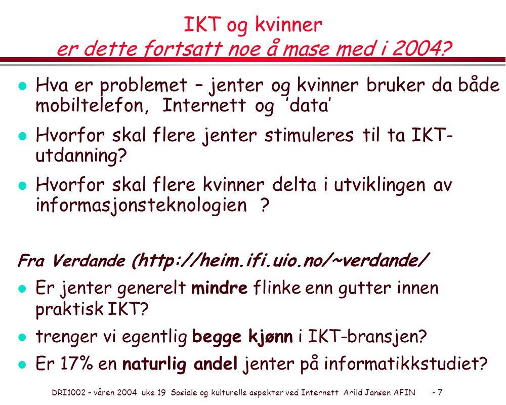 DRI1002 – våren 2004 uke 19 Sosiale og kulturelle aspekter ved Internett Arild Jansen AFIN - 7 IKT og kvinner er dette fortsatt noe å mase med i 2004?