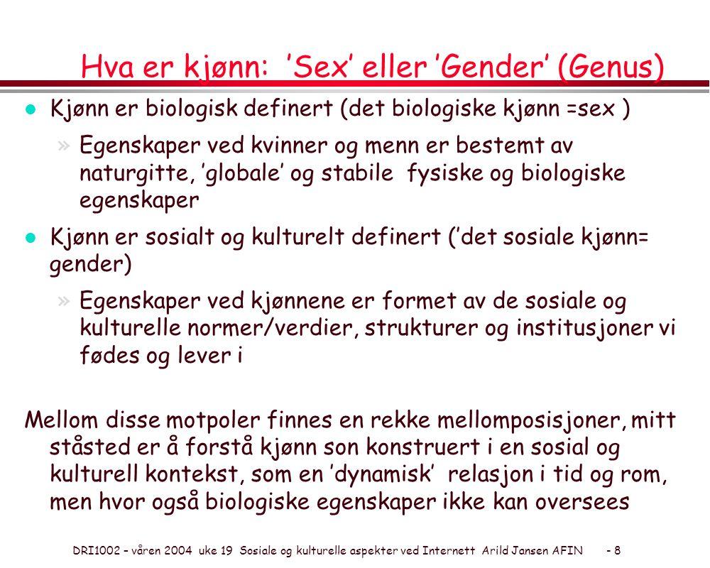 DRI1002 – våren 2004 uke 19 Sosiale og kulturelle aspekter ved Internett Arild Jansen AFIN - 8 Hva er kjønn: 'Sex' eller 'Gender' (Genus) l Kjønn er biologisk definert (det biologiske kjønn =sex ) »Egenskaper ved kvinner og menn er bestemt av naturgitte, 'globale' og stabile fysiske og biologiske egenskaper l Kjønn er sosialt og kulturelt definert ('det sosiale kjønn= gender) »Egenskaper ved kjønnene er formet av de sosiale og kulturelle normer/verdier, strukturer og institusjoner vi fødes og lever i Mellom disse motpoler finnes en rekke mellomposisjoner, mitt ståsted er å forstå kjønn son konstruert i en sosial og kulturell kontekst, som en 'dynamisk' relasjon i tid og rom, men hvor også biologiske egenskaper ikke kan oversees