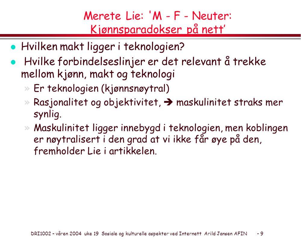 DRI1002 – våren 2004 uke 19 Sosiale og kulturelle aspekter ved Internett Arild Jansen AFIN - 9 Merete Lie: M - F - Neuter: Kjønnsparadokser på nett' l Hvilken makt ligger i teknologien.