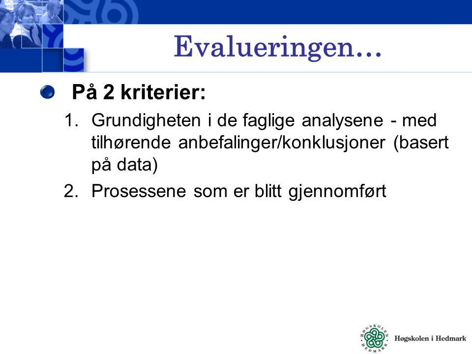 Evalueringen… På 2 kriterier: 1.Grundigheten i de faglige analysene - med tilhørende anbefalinger/konklusjoner (basert på data) 2.Prosessene som er blitt gjennomført