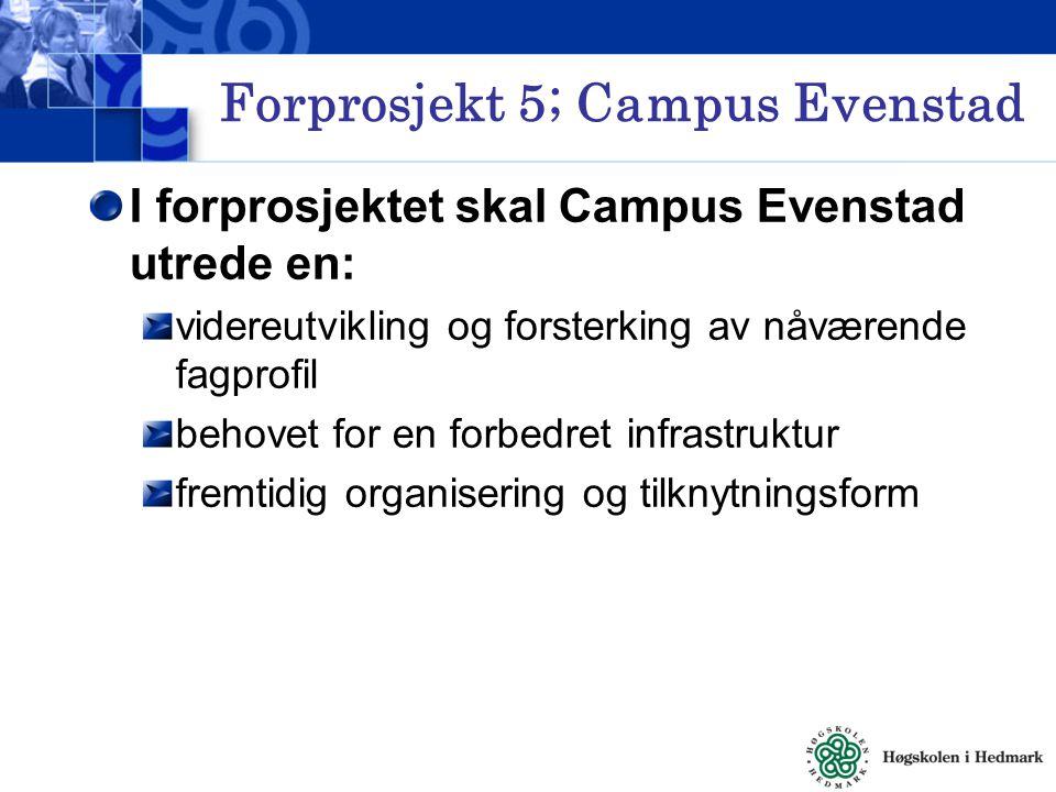 Forprosjekt 5; Campus Evenstad I forprosjektet skal Campus Evenstad utrede en: videreutvikling og forsterking av nåværende fagprofil behovet for en forbedret infrastruktur fremtidig organisering og tilknytningsform