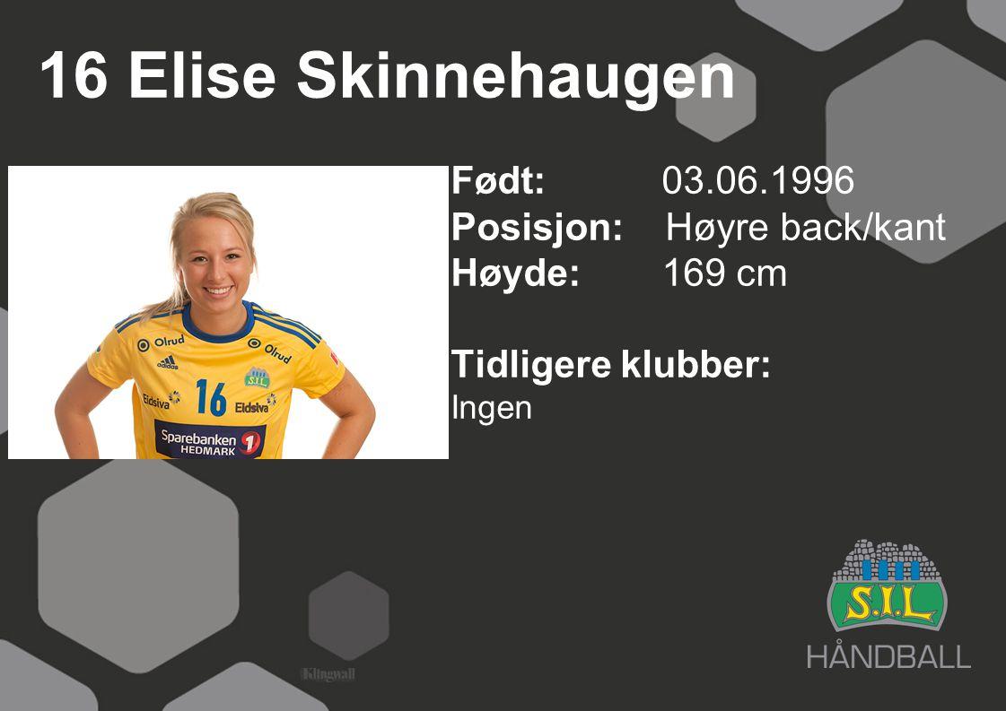 16 Elise Skinnehaugen Født: 03.06.1996 Posisjon: Høyre back/kant Høyde:169 cm Tidligere klubber: Ingen